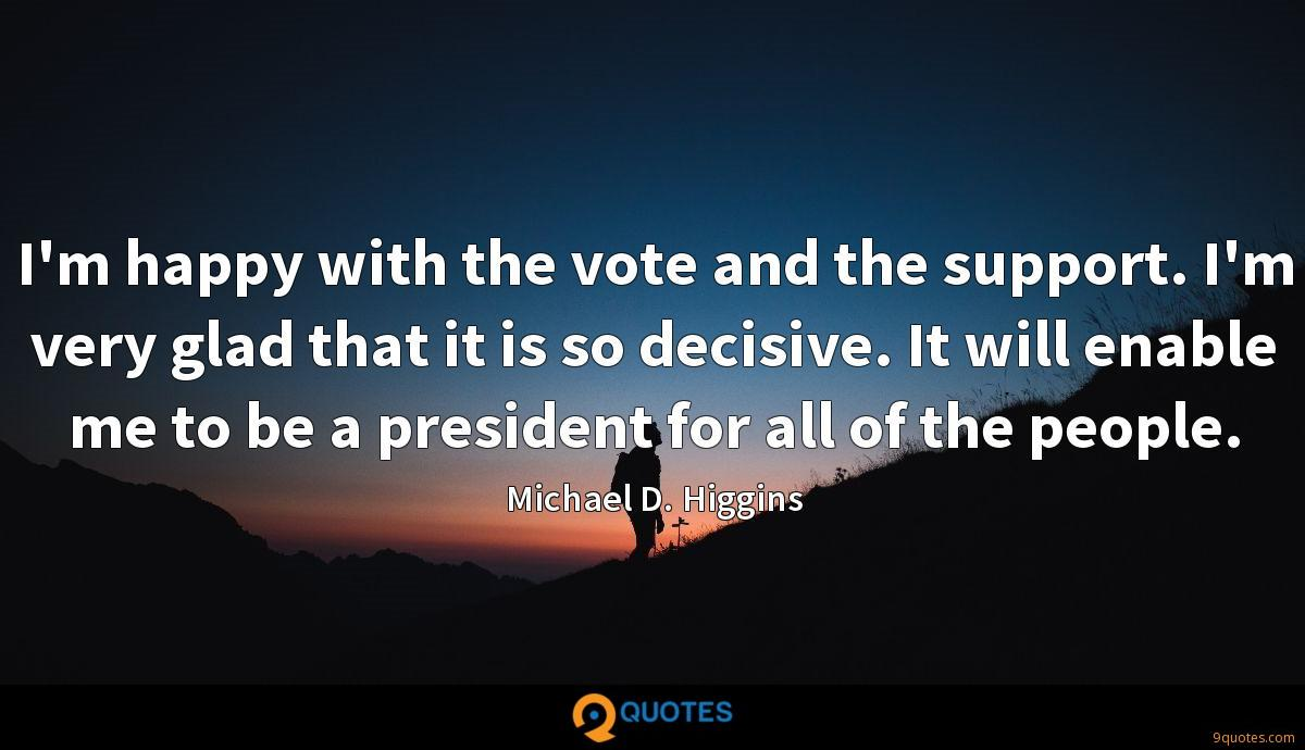 I'm happy with the vote and the support. I'm very glad that it is so decisive. It will enable me to be a president for all of the people.