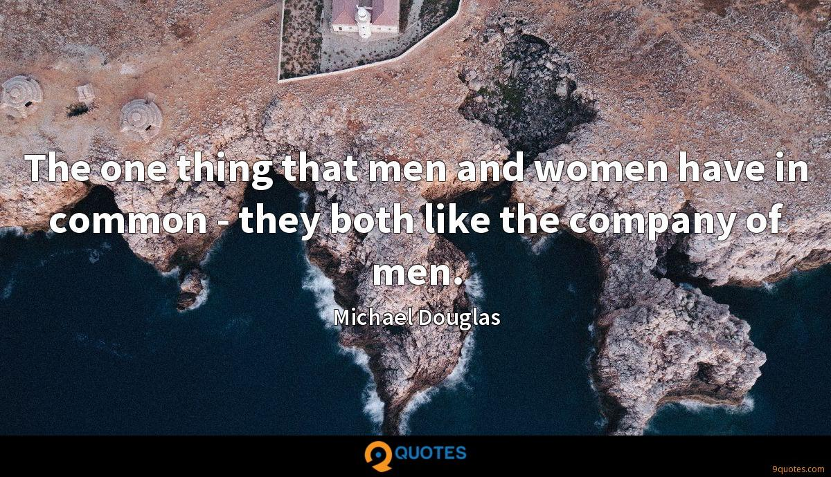 The one thing that men and women have in common - they both like the company of men.