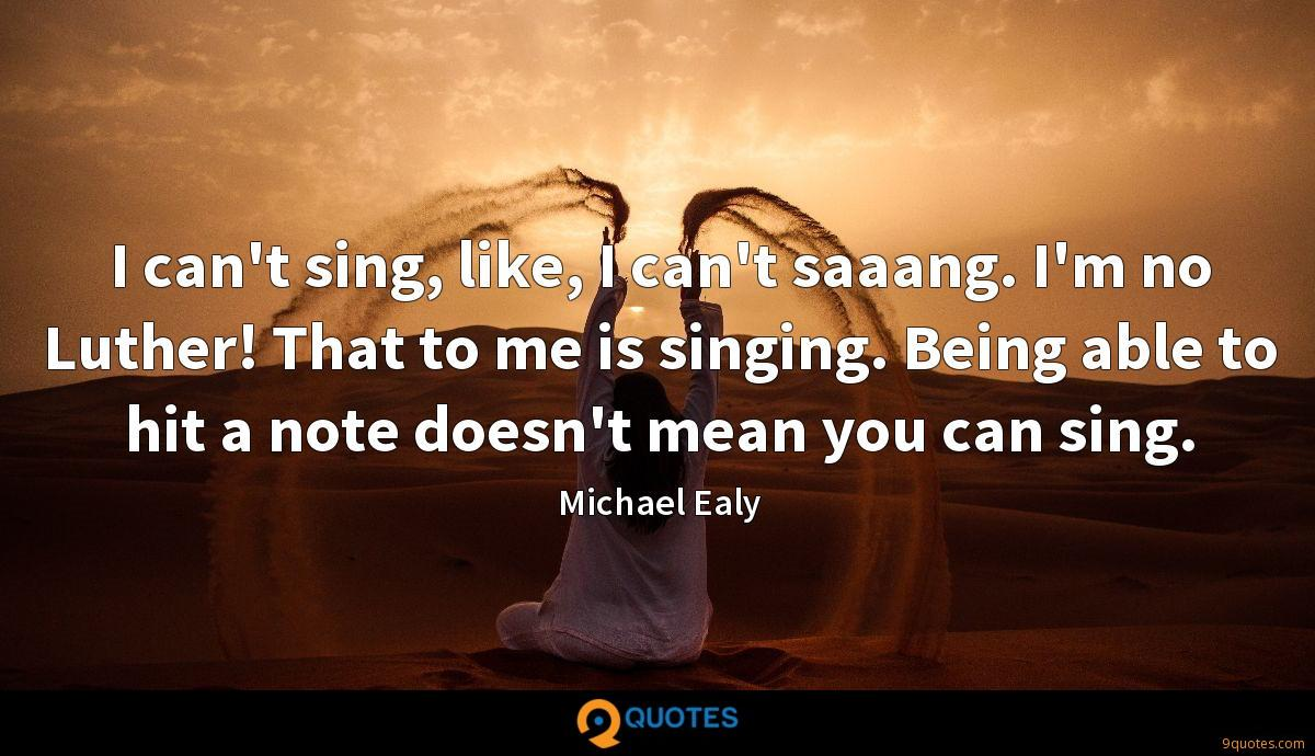 I can't sing, like, I can't saaang. I'm no Luther! That to me is singing. Being able to hit a note doesn't mean you can sing.