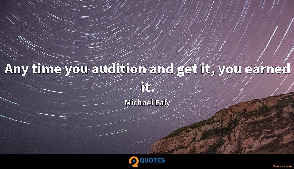 Any time you audition and get it, you earned it.