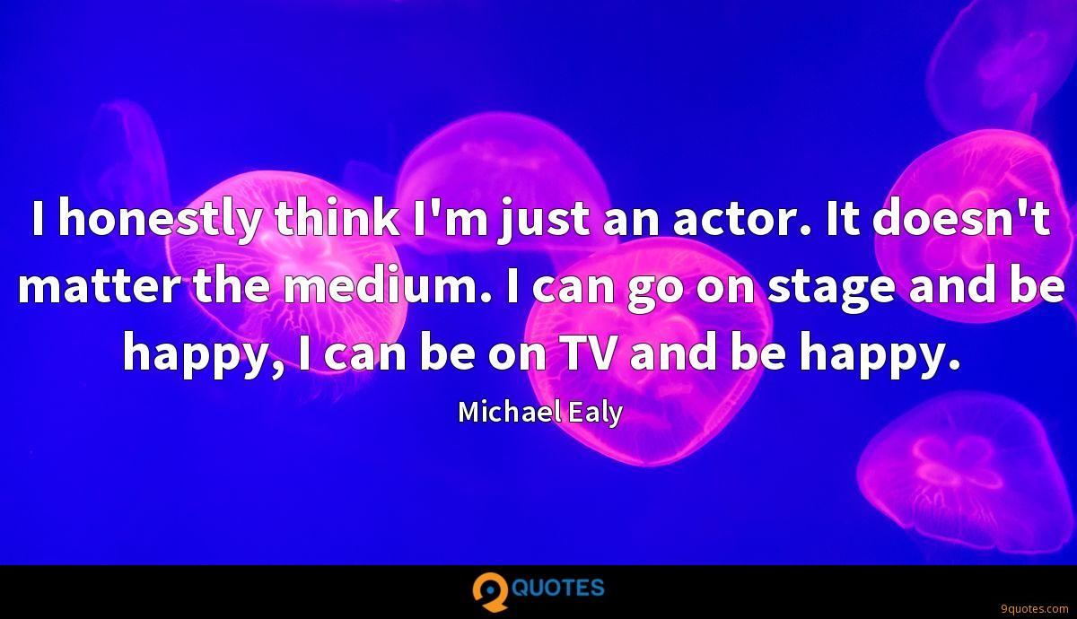 I honestly think I'm just an actor. It doesn't matter the medium. I can go on stage and be happy, I can be on TV and be happy.