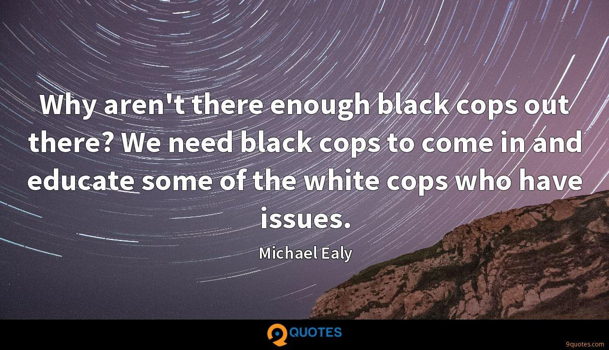 Why aren't there enough black cops out there? We need black cops to come in and educate some of the white cops who have issues.