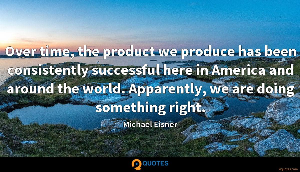 Over time, the product we produce has been consistently successful here in America and around the world. Apparently, we are doing something right.