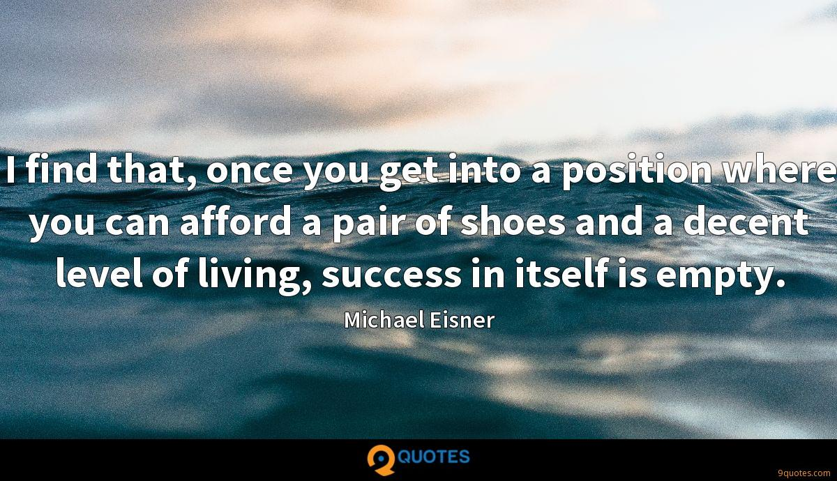 I find that, once you get into a position where you can afford a pair of shoes and a decent level of living, success in itself is empty.
