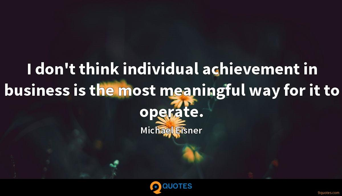 I don't think individual achievement in business is the most meaningful way for it to operate.