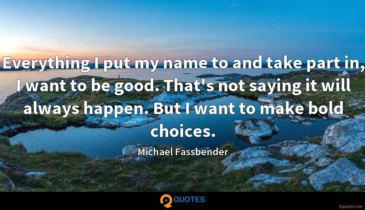 Everything I put my name to and take part in, I want to be good. That's not saying it will always happen. But I want to make bold choices.