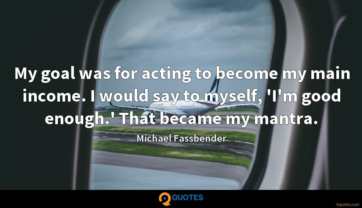 My goal was for acting to become my main income. I would say to myself, 'I'm good enough.' That became my mantra.