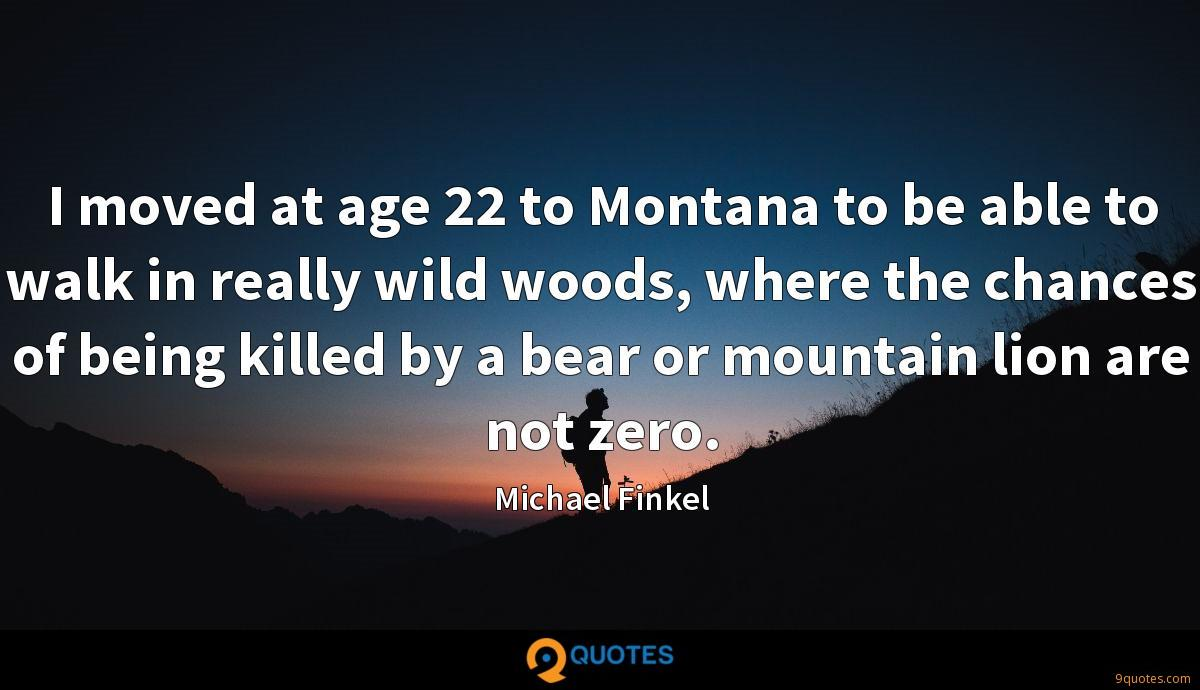 I moved at age 22 to Montana to be able to walk in really wild woods, where the chances of being killed by a bear or mountain lion are not zero.
