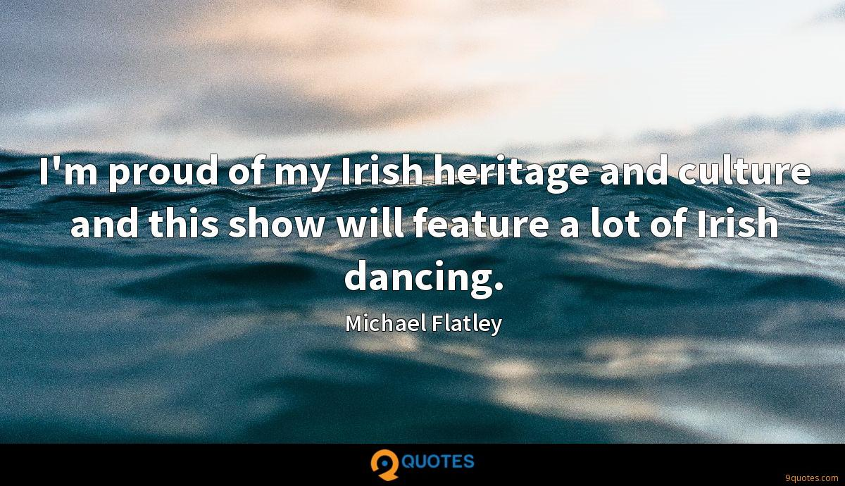 I'm proud of my Irish heritage and culture and this show will feature a lot of Irish dancing.