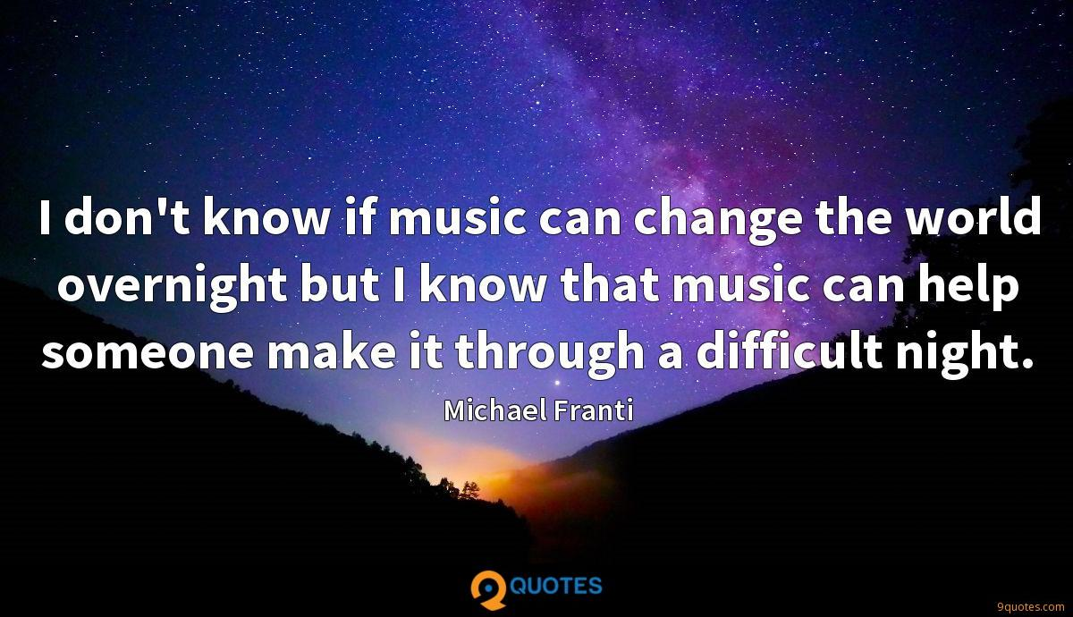 I don't know if music can change the world overnight but I know that music can help someone make it through a difficult night.
