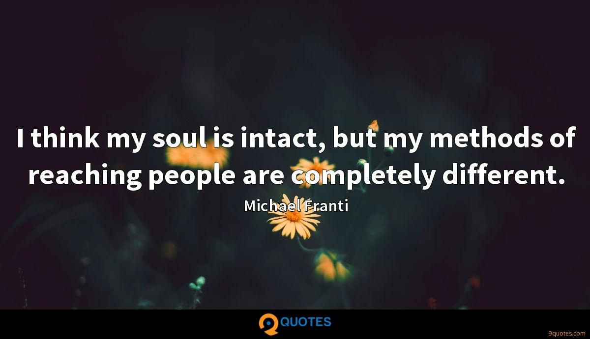 I think my soul is intact, but my methods of reaching people are completely different.