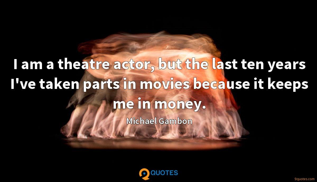 I am a theatre actor, but the last ten years I've taken parts in movies because it keeps me in money.