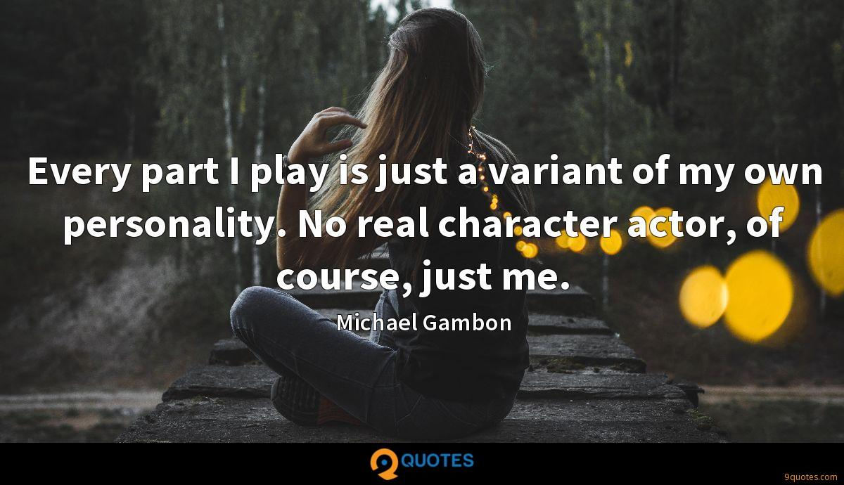 Every part I play is just a variant of my own personality. No real character actor, of course, just me.