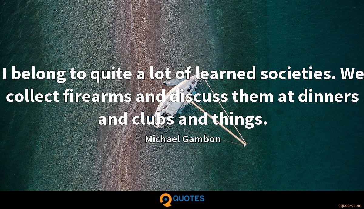 I belong to quite a lot of learned societies. We collect firearms and discuss them at dinners and clubs and things.