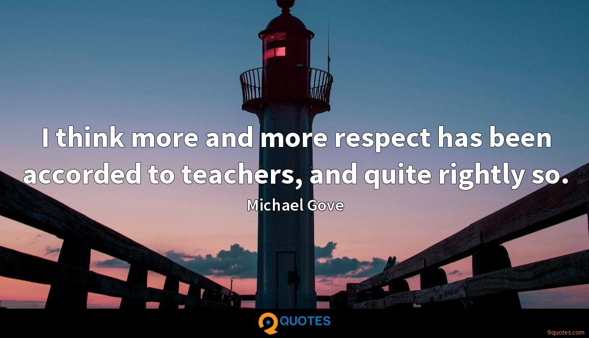 I think more and more respect has been accorded to teachers, and quite rightly so.