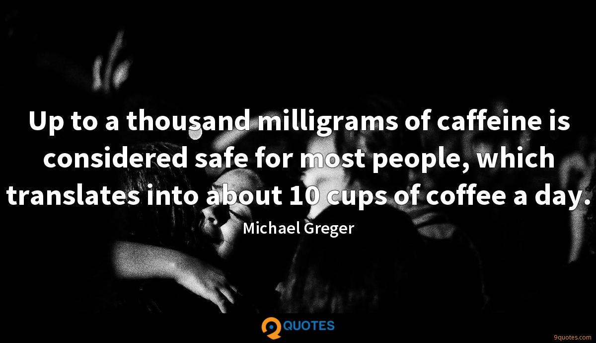 Up to a thousand milligrams of caffeine is considered safe for most people, which translates into about 10 cups of coffee a day.