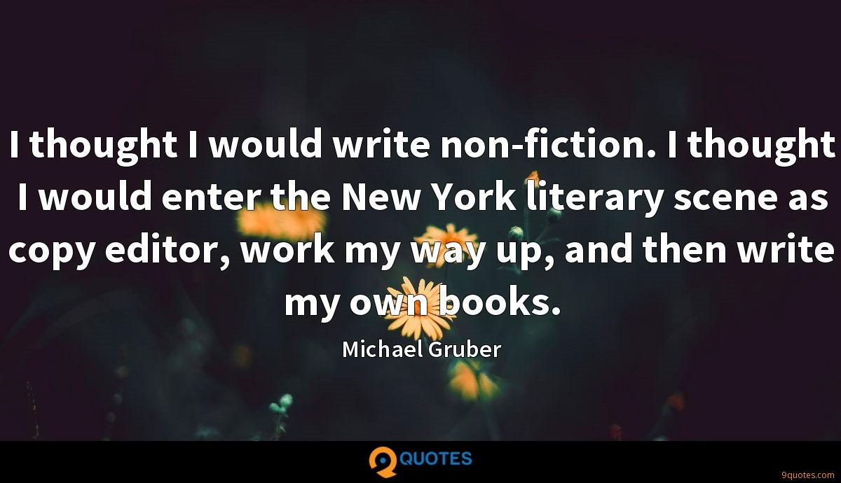 I thought I would write non-fiction. I thought I would enter the New York literary scene as copy editor, work my way up, and then write my own books.