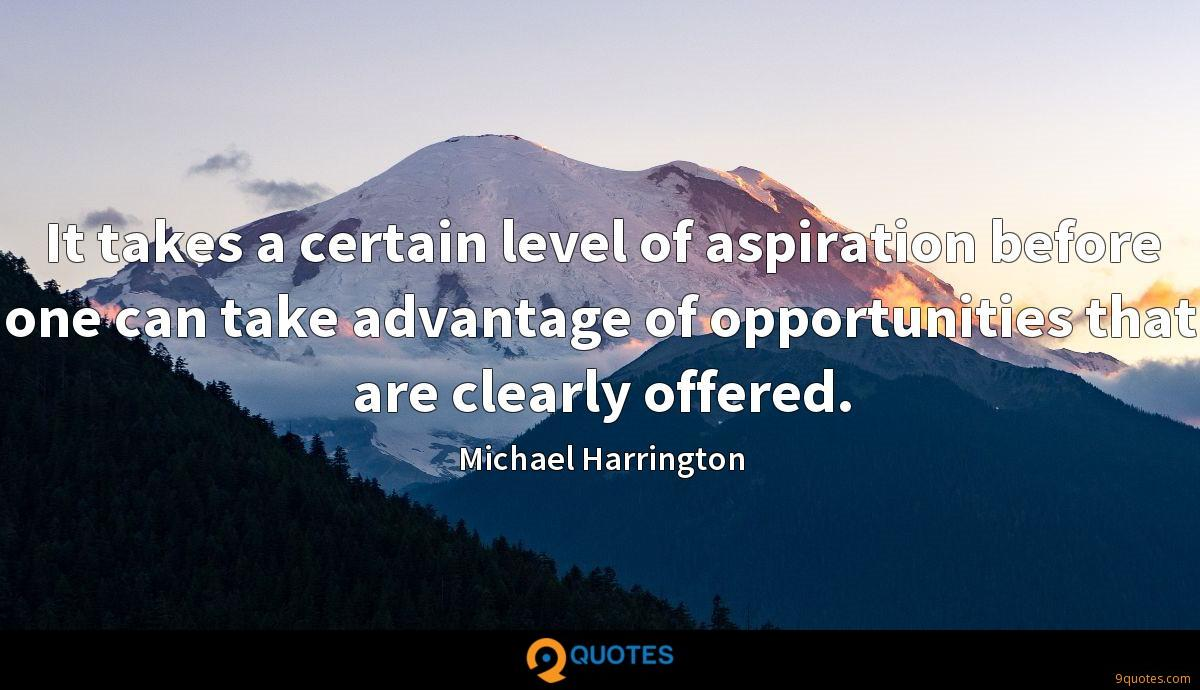 It takes a certain level of aspiration before one can take advantage of opportunities that are clearly offered.