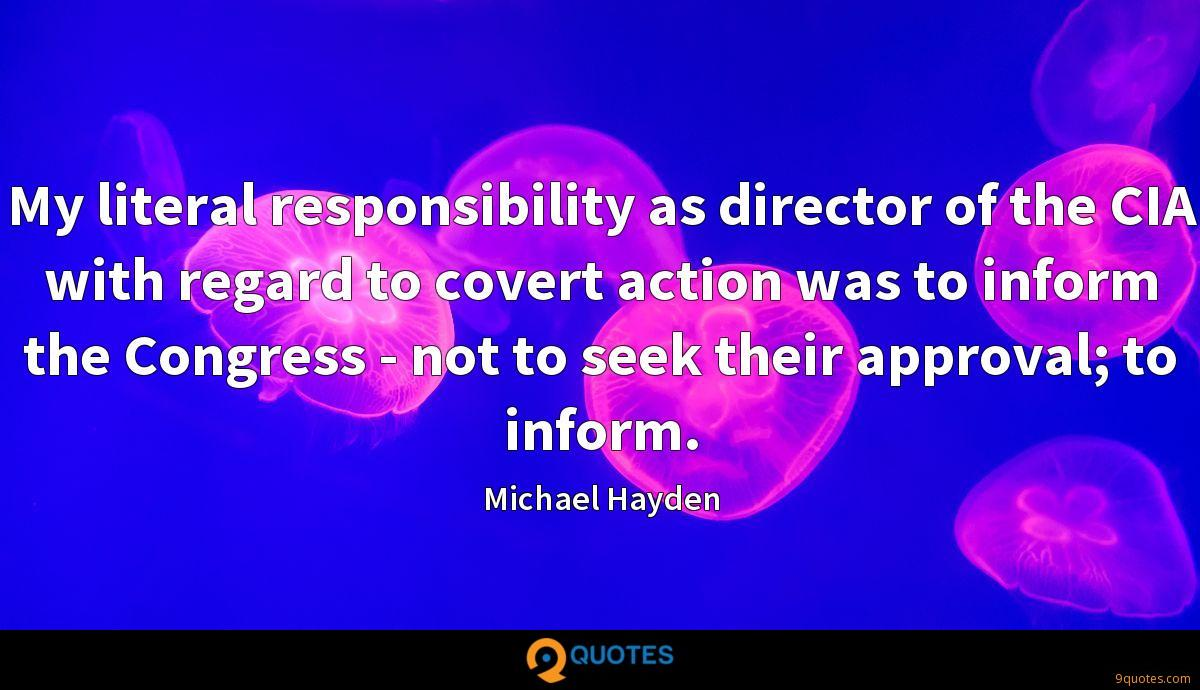 My literal responsibility as director of the CIA with regard to covert action was to inform the Congress - not to seek their approval; to inform.