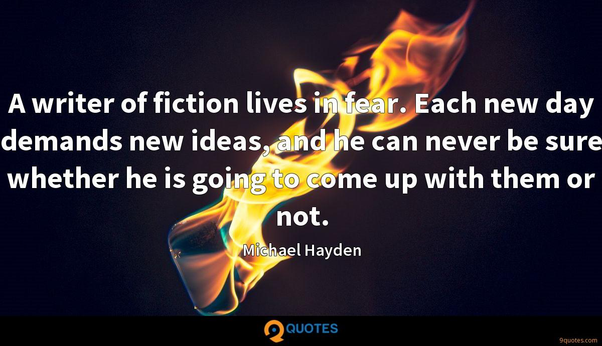 A writer of fiction lives in fear. Each new day demands new ideas, and he can never be sure whether he is going to come up with them or not.