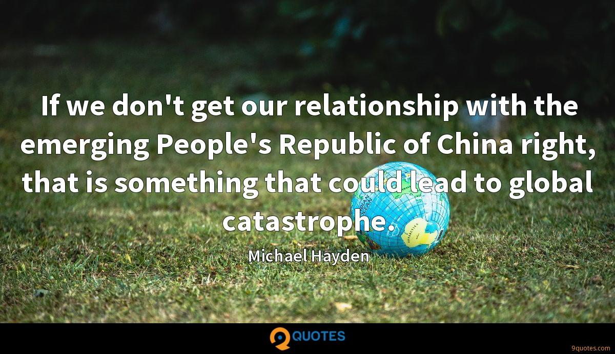 If we don't get our relationship with the emerging People's Republic of China right, that is something that could lead to global catastrophe.