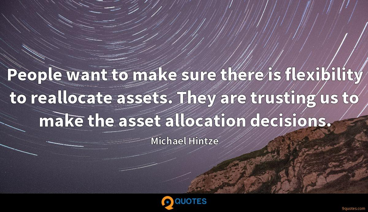 People want to make sure there is flexibility to reallocate assets. They are trusting us to make the asset allocation decisions.