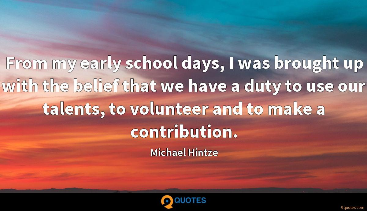 From my early school days, I was brought up with the belief that we have a duty to use our talents, to volunteer and to make a contribution.