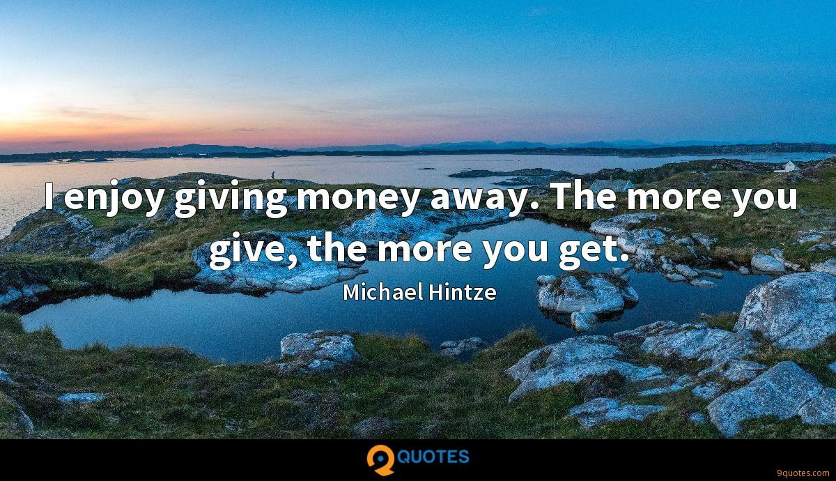 I enjoy giving money away. The more you give, the more you get.