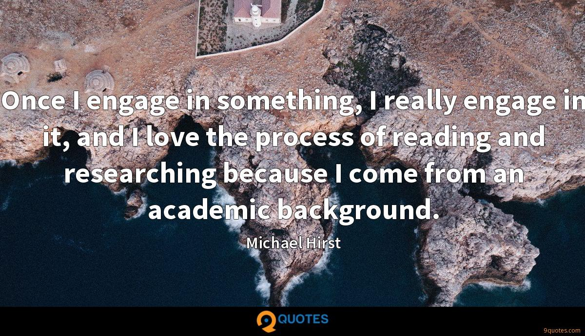 Once I engage in something, I really engage in it, and I love the process of reading and researching because I come from an academic background.