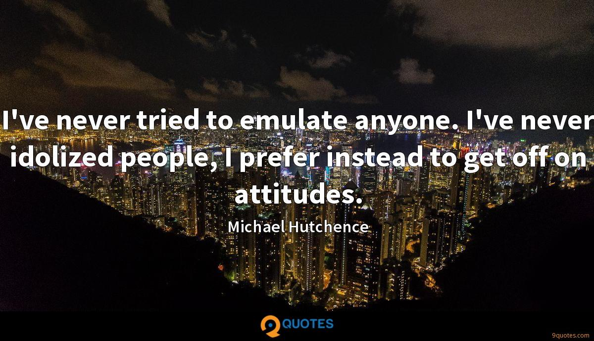 I've never tried to emulate anyone. I've never idolized people, I prefer instead to get off on attitudes.