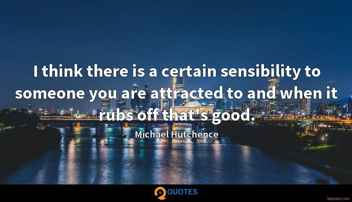 I think there is a certain sensibility to someone you are attracted to and when it rubs off that's good.
