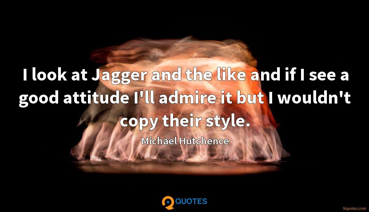 I look at Jagger and the like and if I see a good attitude I'll admire it but I wouldn't copy their style.