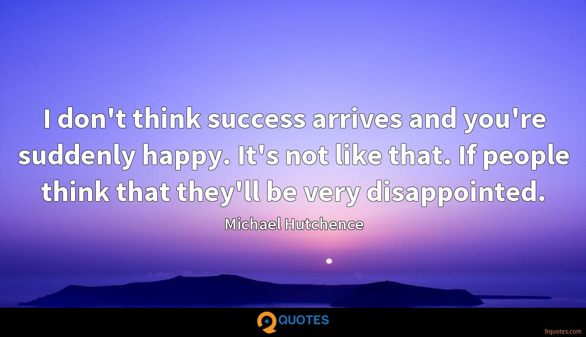 I don't think success arrives and you're suddenly happy. It's not like that. If people think that they'll be very disappointed.