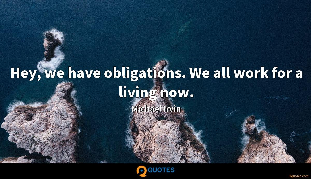 Hey, we have obligations. We all work for a living now.