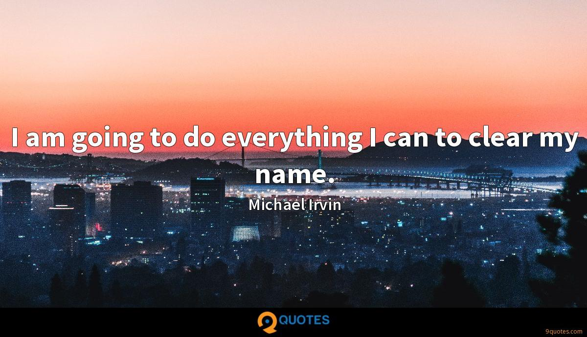 I am going to do everything I can to clear my name.