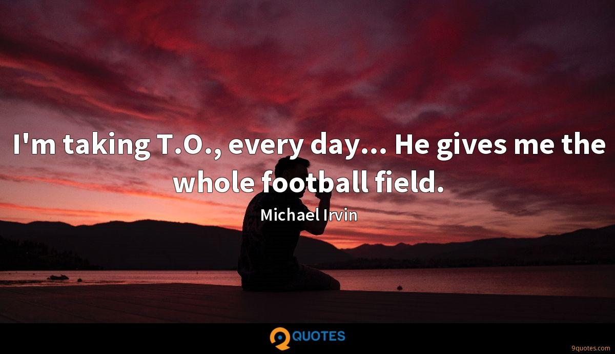 I'm taking T.O., every day... He gives me the whole football field.