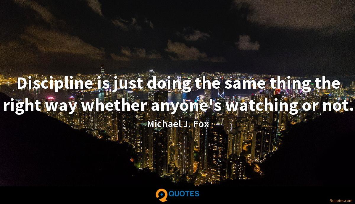Discipline is just doing the same thing the right way whether anyone's watching or not.