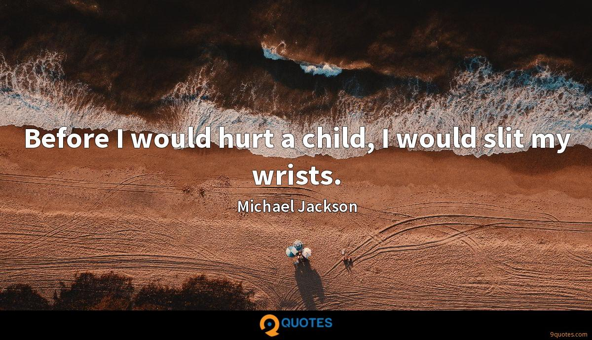 Before I would hurt a child, I would slit my wrists.
