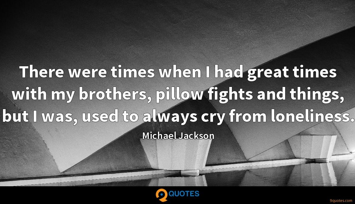 There were times when I had great times with my brothers, pillow fights and things, but I was, used to always cry from loneliness.