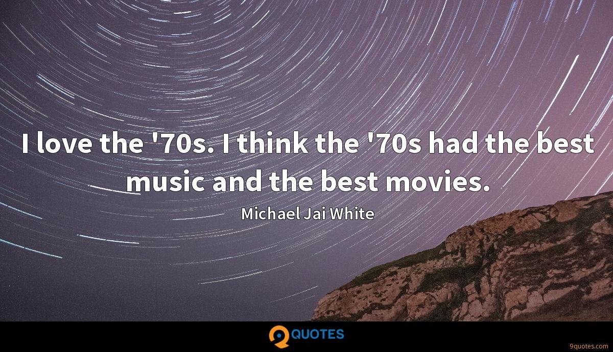I love the '70s. I think the '70s had the best music and the best movies.