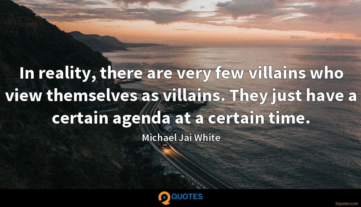 In reality, there are very few villains who view themselves as villains. They just have a certain agenda at a certain time.