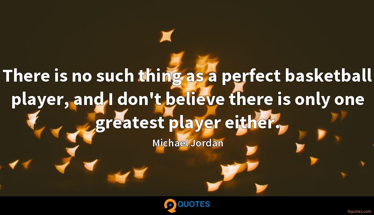 There is no such thing as a perfect basketball player, and I don't believe there is only one greatest player either.