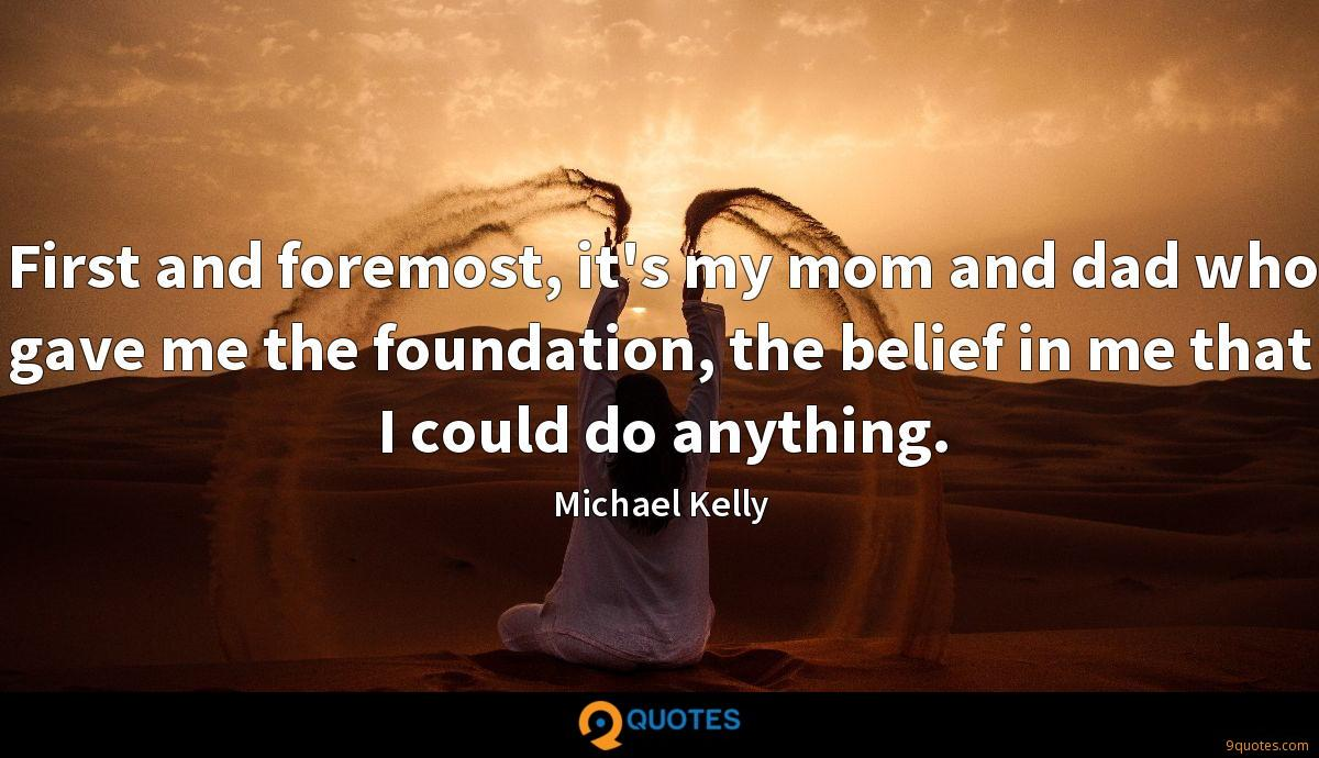 First and foremost, it's my mom and dad who gave me the foundation, the belief in me that I could do anything.