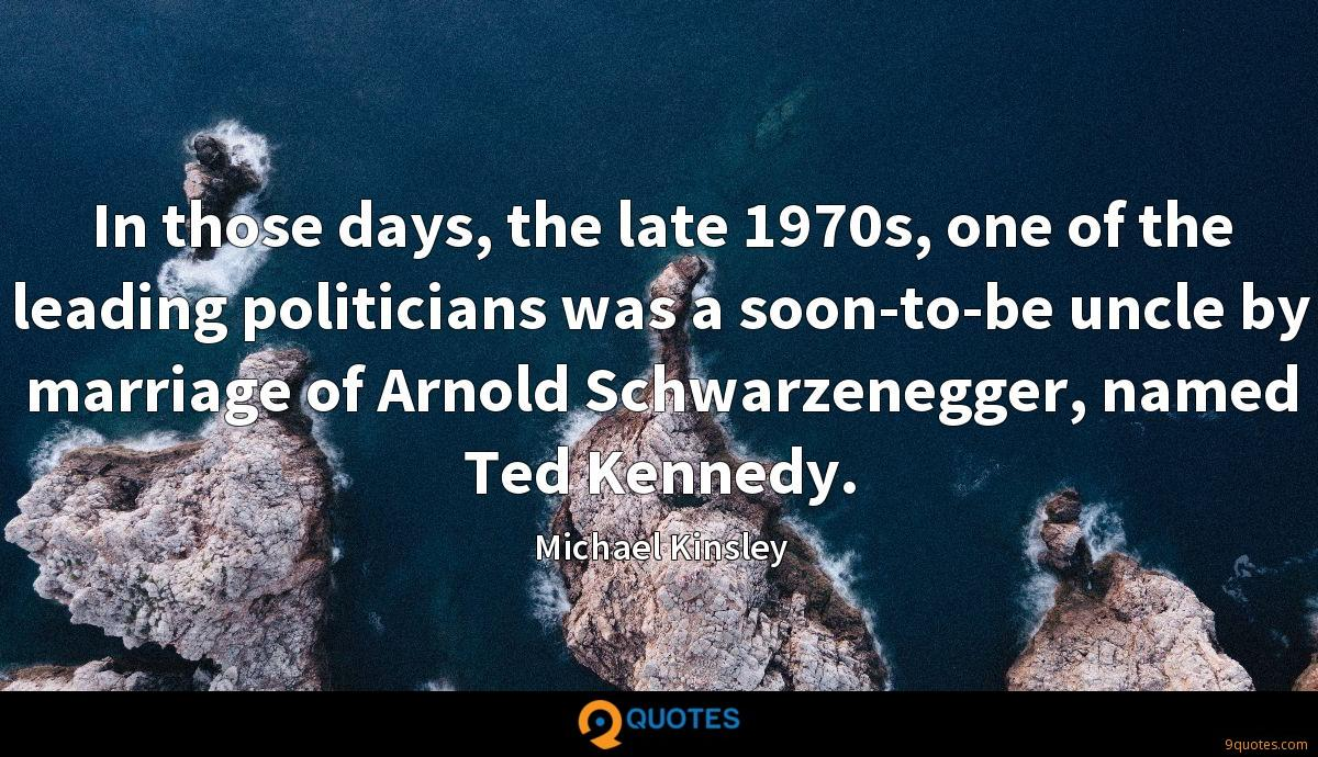 In those days, the late 1970s, one of the leading politicians was a soon-to-be uncle by marriage of Arnold Schwarzenegger, named Ted Kennedy.