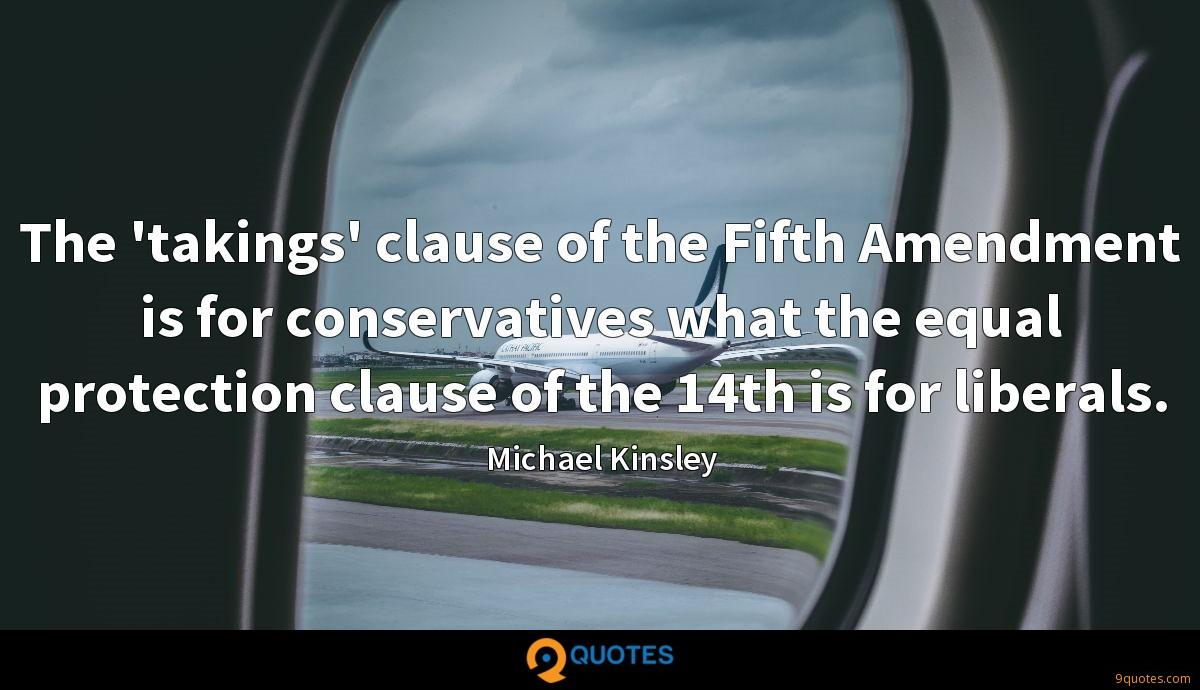 The 'takings' clause of the Fifth Amendment is for conservatives what the equal protection clause of the 14th is for liberals.
