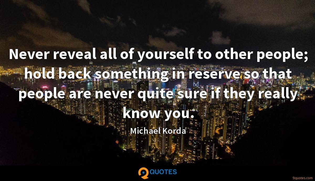 Never reveal all of yourself to other people; hold back something in reserve so that people are never quite sure if they really know you.
