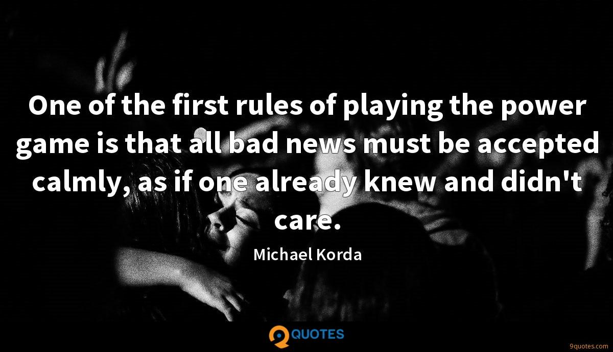 One of the first rules of playing the power game is that all bad news must be accepted calmly, as if one already knew and didn't care.