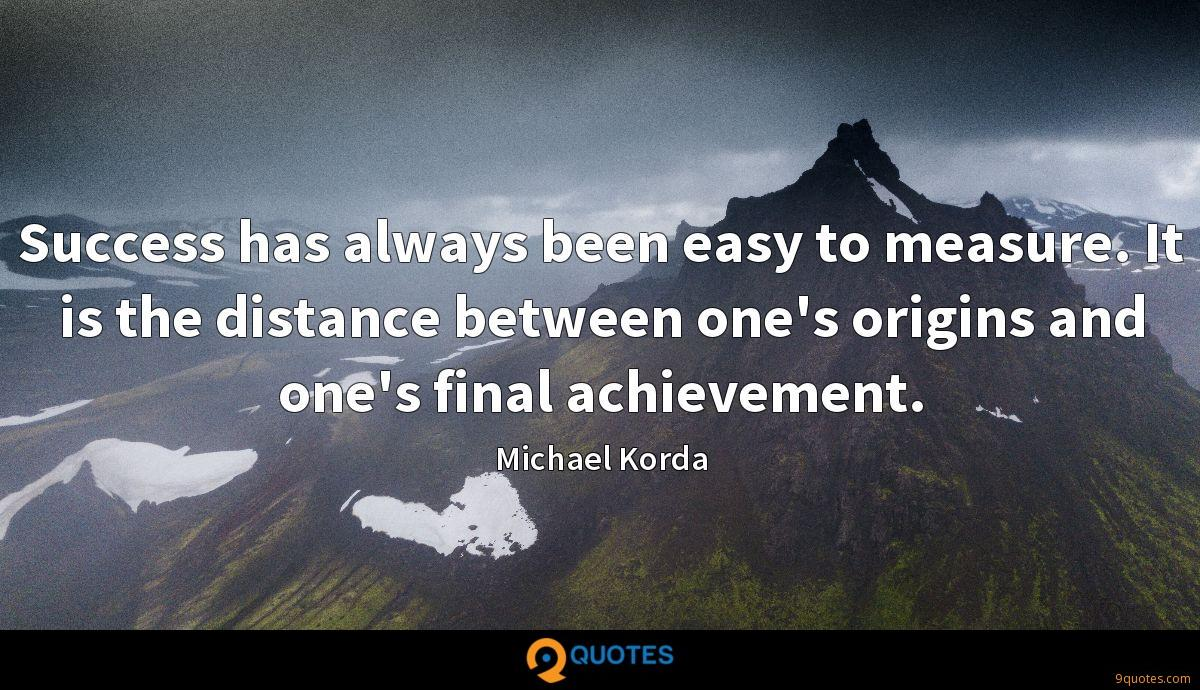 Success has always been easy to measure. It is the distance between one's origins and one's final achievement.