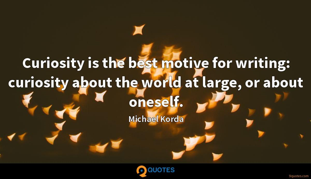 Curiosity is the best motive for writing: curiosity about the world at large, or about oneself.
