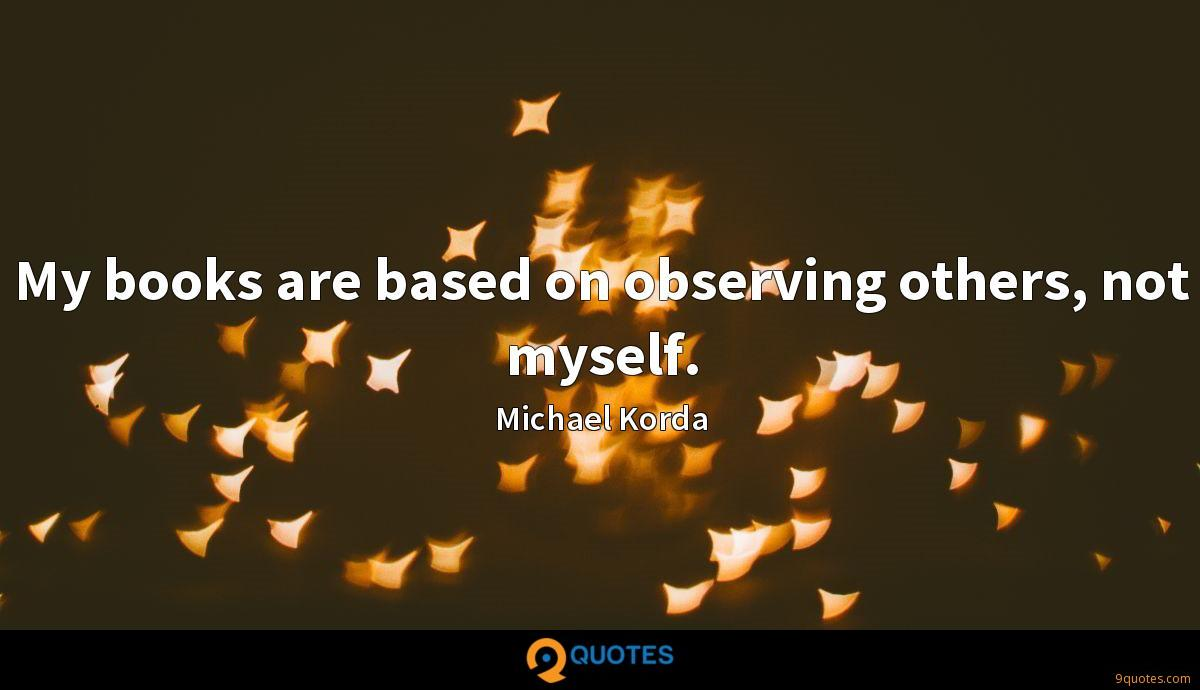 My books are based on observing others, not myself.